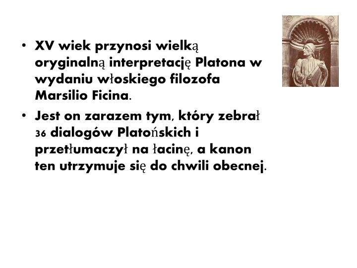 XV wiek przynosi wielką oryginalną interpretację Platona w wydaniu włoskiego filozofa Marsilio F...