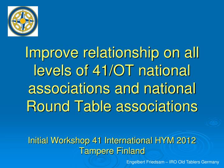 Improve relationship on all levels of 41/OT national associations and national Round Table associati...
