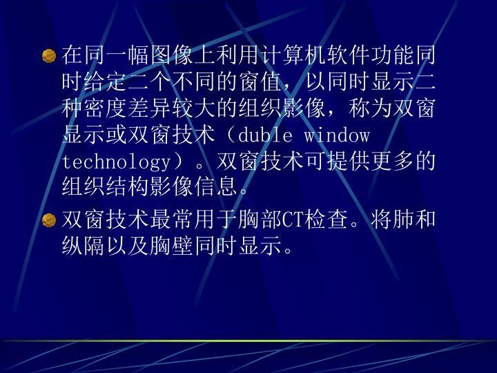 在同一幅图像上利用计算机软件功能同时给定二个不同的窗值,以同时显示二种密度差异较大的组织影像,称为双窗显示或双窗技术(