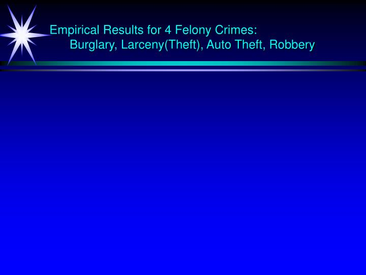 Empirical Results for 4 Felony Crimes: