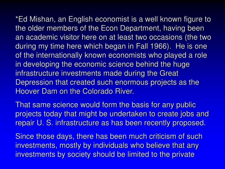 *Ed Mishan, an English economist is a well known figure to the older members of the Econ Department, having been an academic visitor here on at least two occasions (the two during my time here which began in Fall 1966).  He is one of the internationally known economists who played a role in developing the economic science behind the huge infrastructure investments made during the Great Depression that created such enormous projects as the Hoover Dam on the Colorado River.