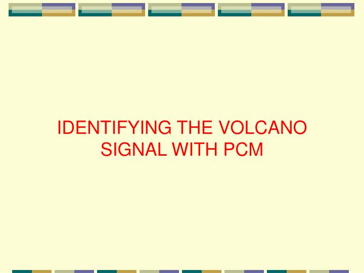 IDENTIFYING THE VOLCANO SIGNAL WITH PCM