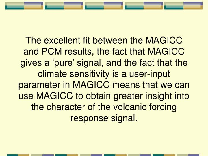 The excellent fit between the MAGICC and PCM results, the fact that MAGICC gives a 'pure' signal, and the fact that the climate sensitivity is a user-input parameter in MAGICC means that we can use MAGICC to obtain greater insight into the character of the volcanic forcing response signal.