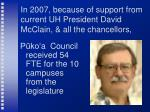 in 2007 because of support from current uh president david mcclain all the chancellors