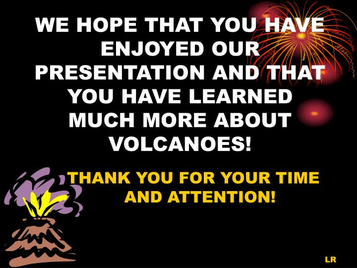 WE HOPE THAT YOU HAVE ENJOYED OUR PRESENTATION AND THAT YOU HAVE LEARNED MUCH MORE ABOUT VOLCANOES!