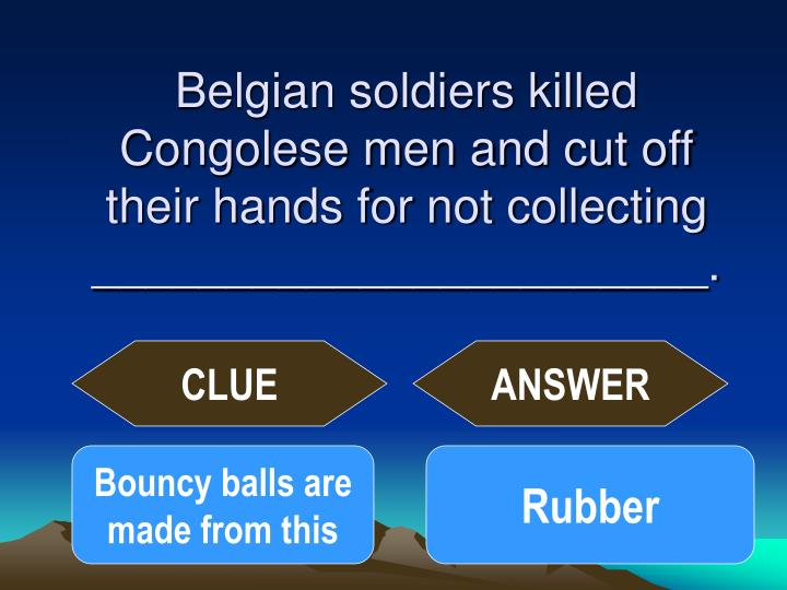Belgian soldiers killed Congolese men and cut off their hands for not collecting _______________________.