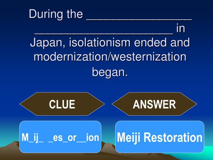 During the ________________ _____________________ in Japan, isolationism ended and modernization/westernization began.
