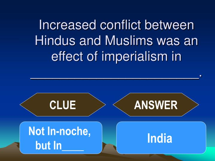 Increased conflict between Hindus and Muslims was an effect of imperialism in _______________________.