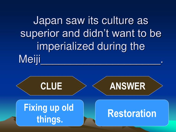 Japan saw its culture as superior and didn't want to be imperialized during the Meiji____________________.