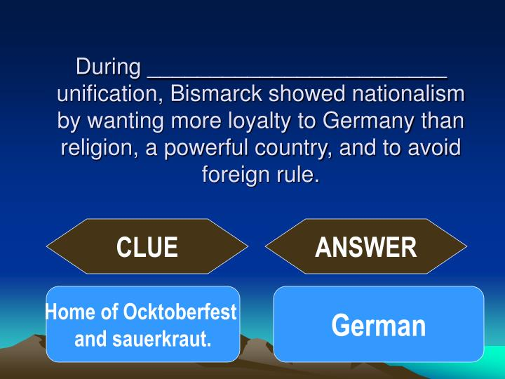 During ________________________ unification, Bismarck showed nationalism by wanting more loyalty to Germany than religion, a powerful country, and to avoid foreign rule.