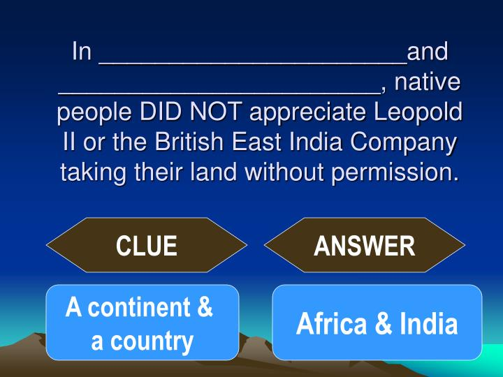 In ______________________and _______________________, native people DID NOT appreciate Leopold II or the British East India Company taking their land without permission.