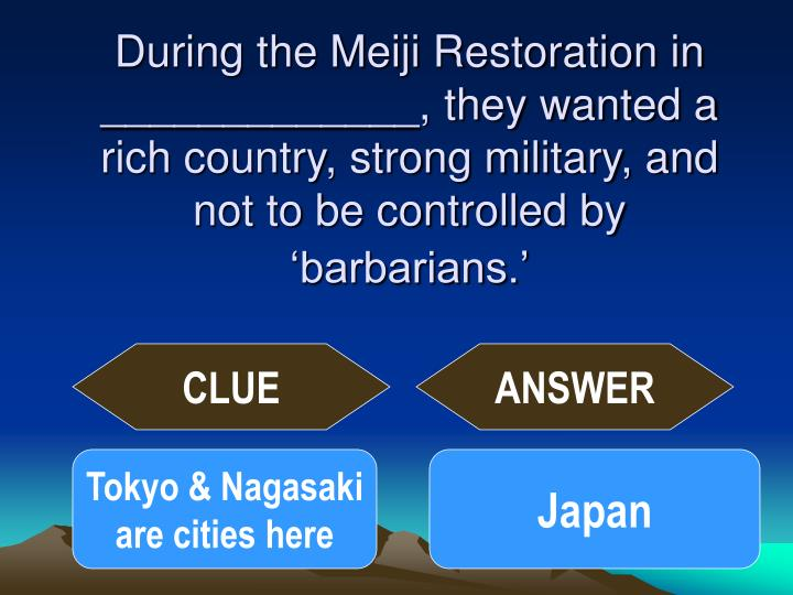 During the Meiji Restoration in _____________, they wanted a rich country, strong military, and not to be controlled by 'barbarians.'
