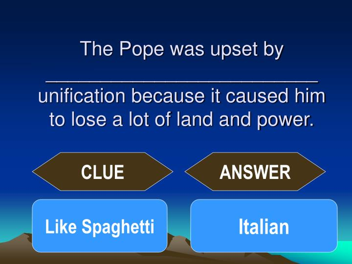 The Pope was upset by _________________________ unification because it caused him to lose a lot of land and power.
