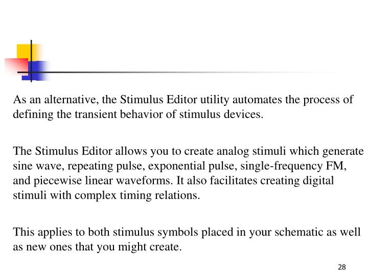 As an alternative, the Stimulus Editor utility automates the process of defining the transient behavior of stimulus devices.