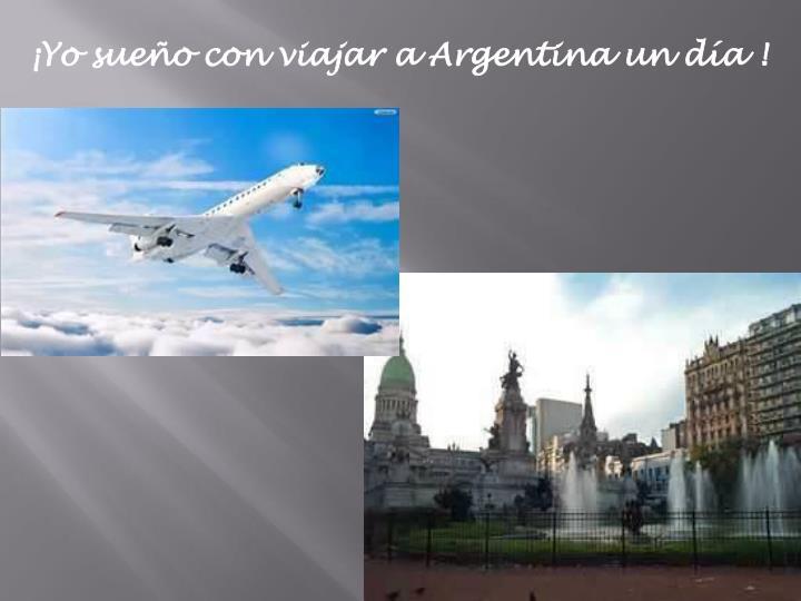 ¡Yo sueño con viajar a Argentina un día !