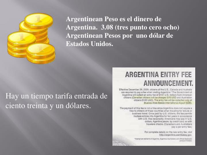Argentinean Peso es el dinero de Argentina.  3.08 (tres punto cero ocho) Argentinean Pesos por  uno ...