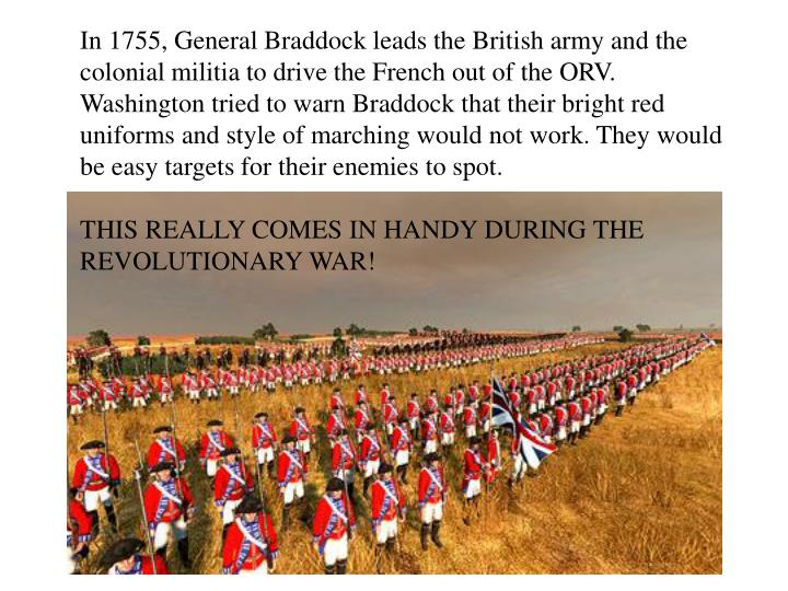 In 1755, General Braddock leads the British army and the colonial militia to drive the French out of the ORV. Washington tried to warn Braddock that their bright red uniforms and style of marching would not work. They would be easy targets for their enemies to spot.