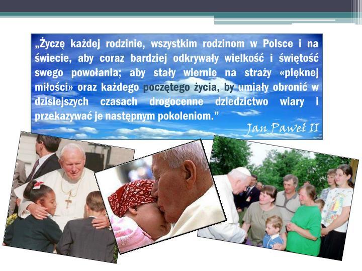 """""""Życzę każdej rodzinie, wszystkim rodzinom w Polsce i na świecie, aby coraz bardziej odkrywały wielkość i świętość swego powołania; aby stały wiernie na straży «pięknej miłości» oraz każdego"""