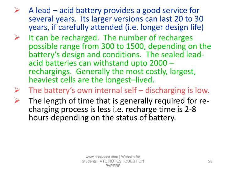 A lead – acid battery provides a good service for several years.  Its larger versions can last 20 to 30 years, if carefully attended (i.e. longer design life)