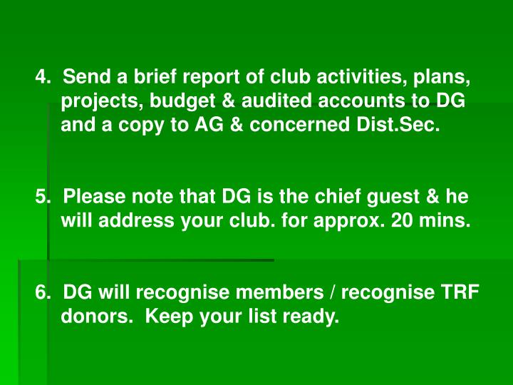 4.  Send a brief report of club activities, plans, projects, budget & audited accounts to DG and a copy to AG & concerned Dist.Sec.