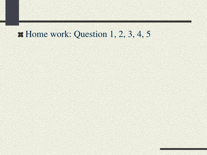 Home work: Question 1, 2, 3, 4, 5