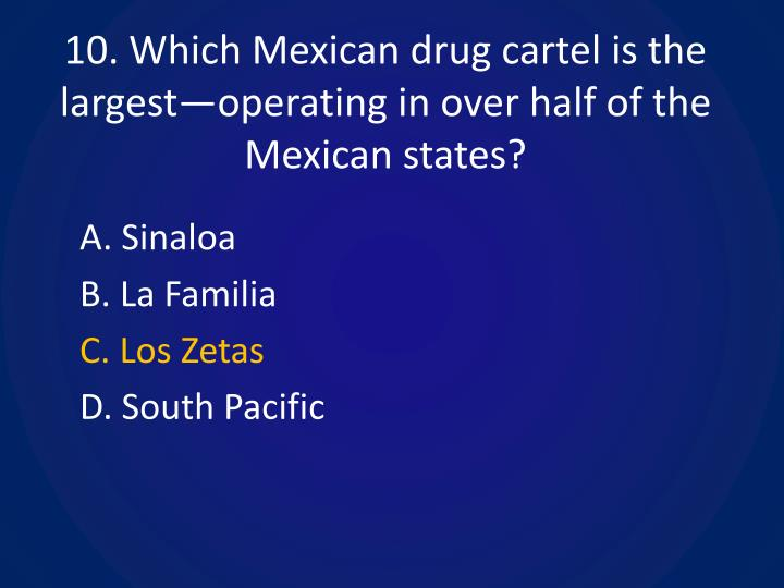10. Which Mexican drug cartel is the largest—operating in over half of the Mexican states?