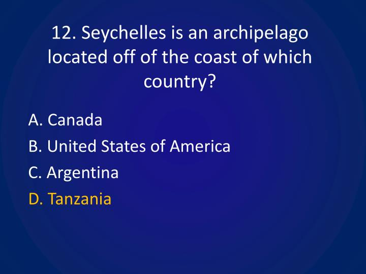 12. Seychelles is an archipelago located off of the coast of which country?