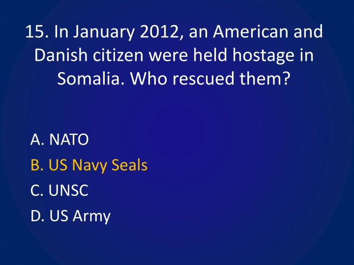15. In January 2012, an American and Danish citizen were held hostage in Somalia. Who rescued them?