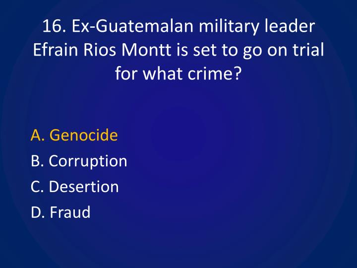 16. Ex-Guatemalan military leader Efrain Rios