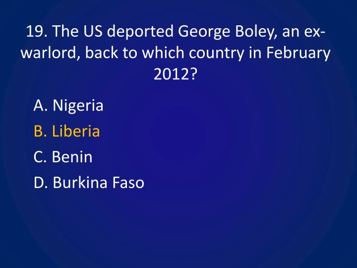 19. The US deported George Boley, an ex-warlord, back to which country in February 2012?