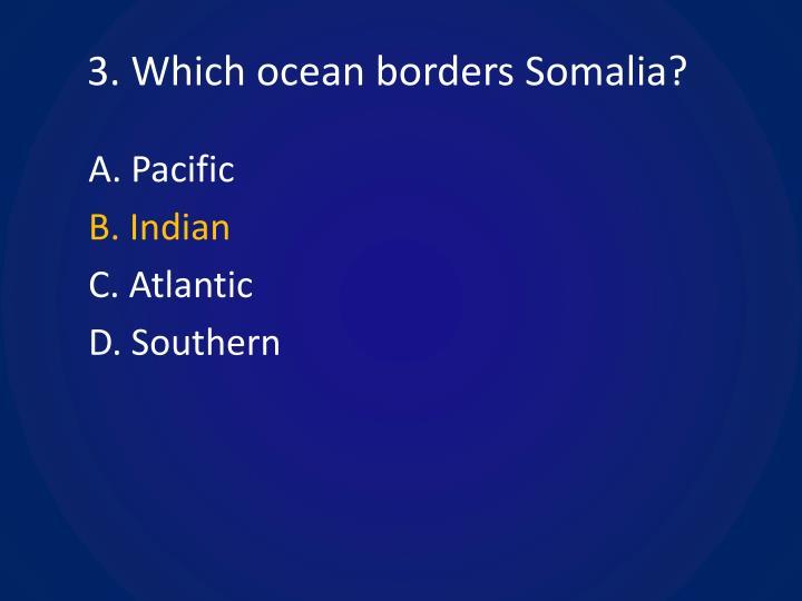 3. Which ocean borders Somalia?