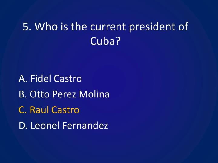 5. Who is the current president of Cuba?