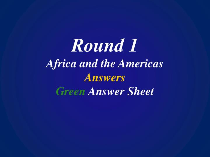 Round 1 africa and the americas answers green answer sheet