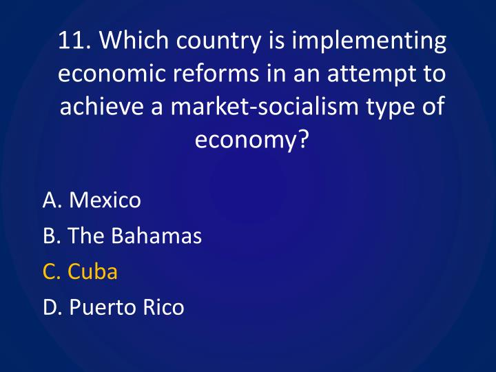 11. Which country is implementing economic reforms in an attempt to achieve a market-socialism type of economy?
