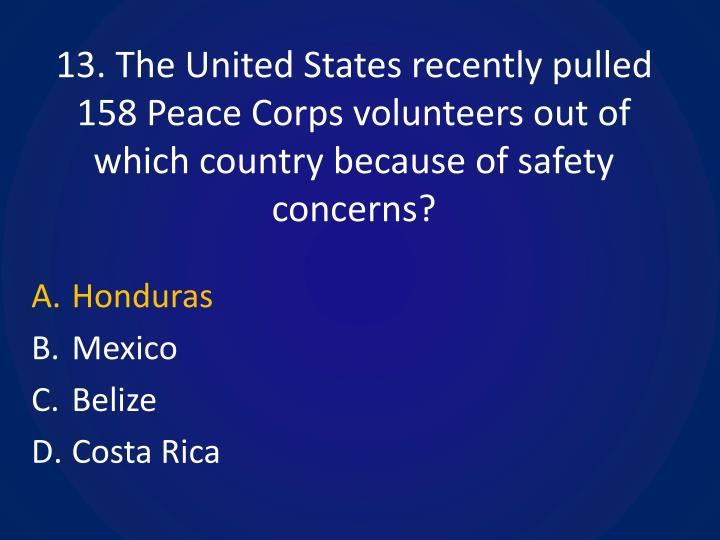 13. The United States recently pulled 158 Peace Corps volunteers out of which country because of safety concerns?