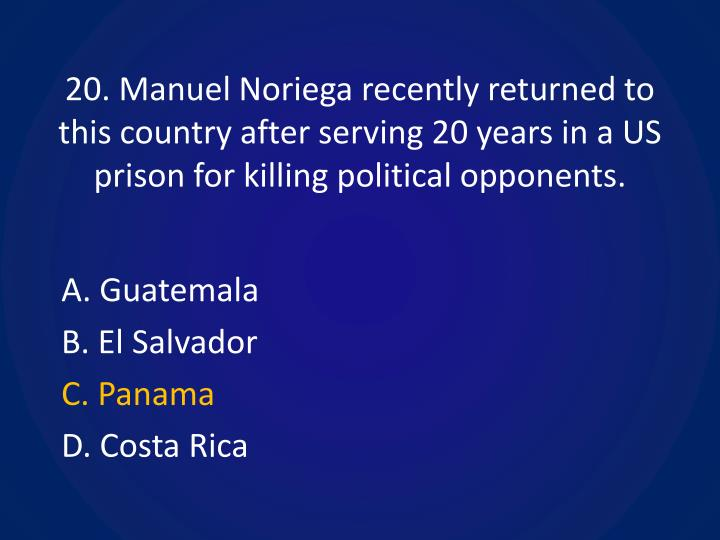 20. Manuel Noriega recently returned to this country after serving 20 years in a US prison for killing political opponents.