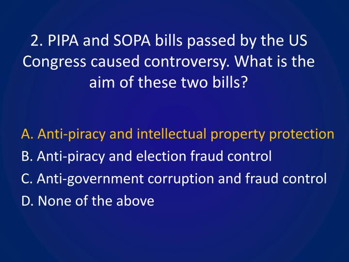 2. PIPA and SOPA bills passed by the US Congress caused controversy. What is the aim of these two bills?