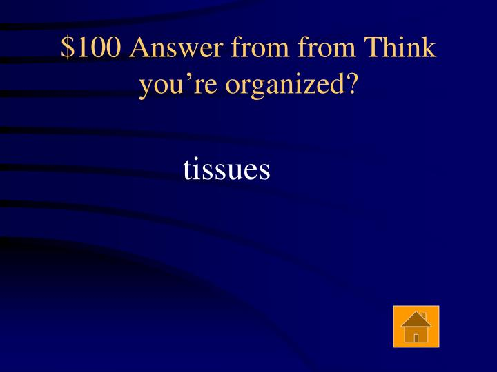 $100 Answer from from Think you're organized?