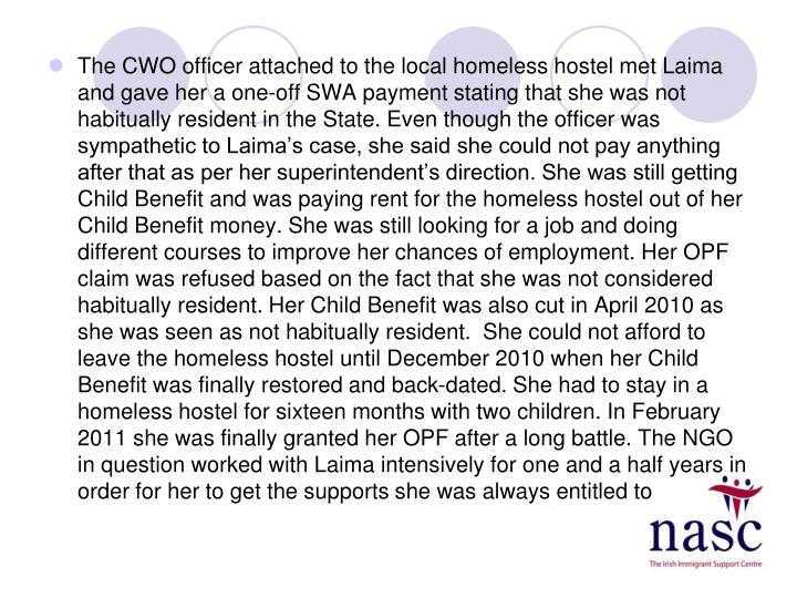 The CWO officer attached to the local homeless hostel met Laima and gave her a one-off SWA payment stating that she was not habitually resident in the State. Even though the officer was sympathetic to Laima's case, she said she could not pay anything after that as per her superintendent's direction. She was still getting Child Benefit and was paying rent for the homeless hostel out of her Child Benefit money. She was still looking for a job and doing different courses to improve her chances of employment. Her OPF claim was refused based on the fact that she was not considered habitually resident. Her Child Benefit was also cut in April 2010 as she was seen as not habitually resident.  She could not afford to leave the homeless hostel until December 2010 when her Child Benefit was finally restored and back-dated. She had to stay in a homeless hostel for sixteen months with two children. In February 2011 she was finally granted her OPF after a long battle. The NGO in question worked with Laima intensively for one and a half years in order for her to get the supports she was always entitled to