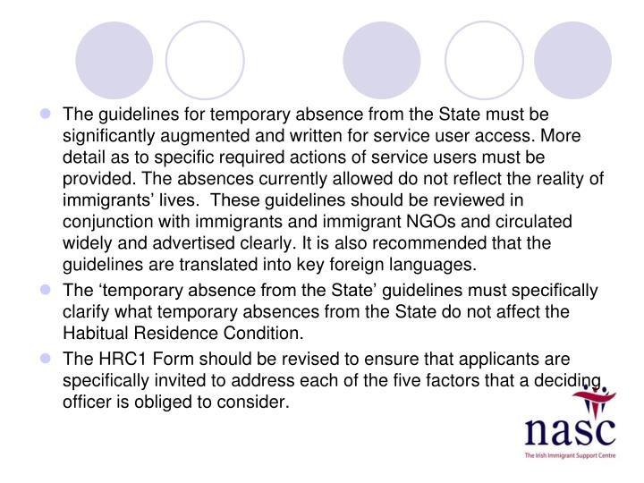 The guidelines for temporary absence from the State must be significantly augmented and written for service user access. More detail as to specific required actions of service users must be provided. The absences currently allowed do not reflect the reality of immigrants' lives.  These guidelines should be reviewed in conjunction with immigrants and immigrant NGOs and circulated widely and advertised clearly. It is also recommended that the guidelines are translated into key foreign languages.