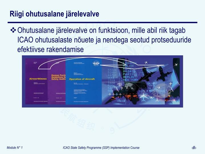 Ohutusalane järelevalve on funktsioon, mille abil riik tagab ICAO ohutusalaste nõuete ja nendega seotud protseduuride efektiivse rakendamise