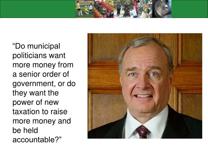 """Do municipal politicians want more money from a senior order of government, or do they want the power of new taxation to raise more money and be held accountable?"""