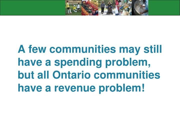 A few communities may still have a spending problem, but all Ontario communities have a revenue problem!