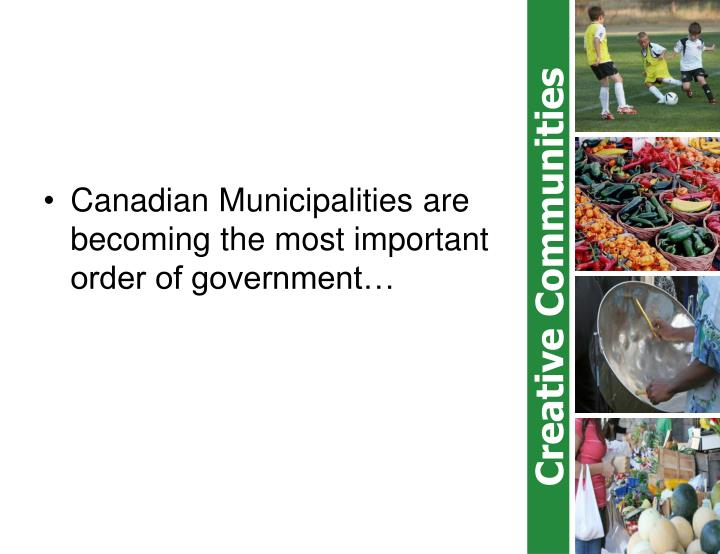 Canadian Municipalities are becoming the most important order of government…