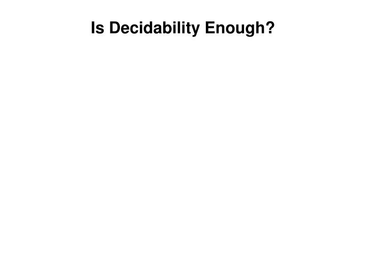 Is Decidability Enough?