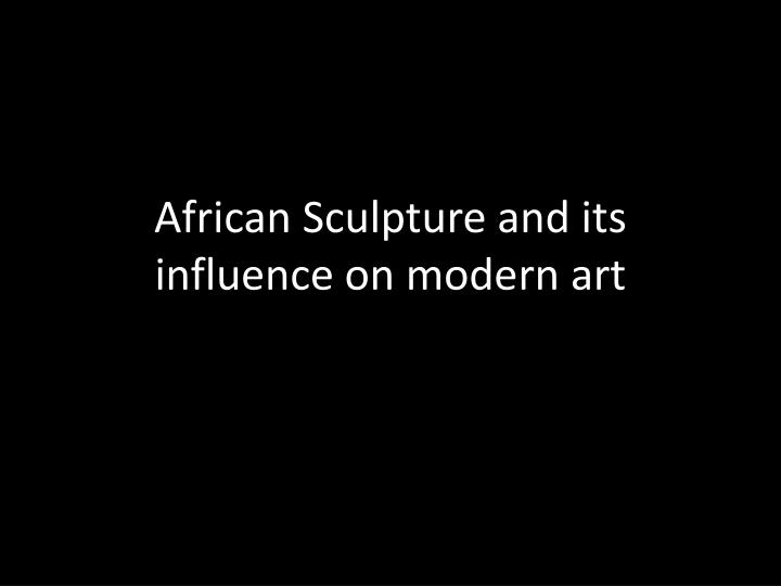 african sculpture and its influence on modern art n.