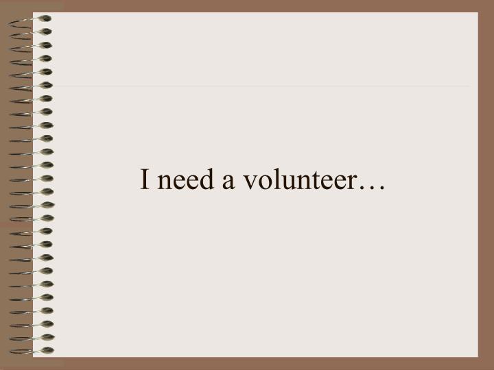I need a volunteer…