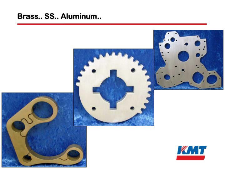 Brass.. SS.. Aluminum..