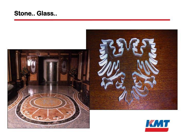 Stone.. Glass..