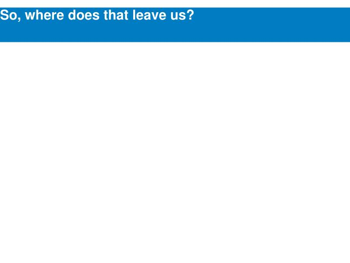 So, where does that leave us?